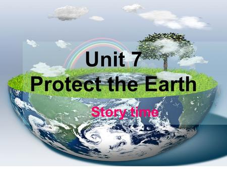 Unit 7 Protect the Earth Story time. Earth Let's enjoy some pictures.