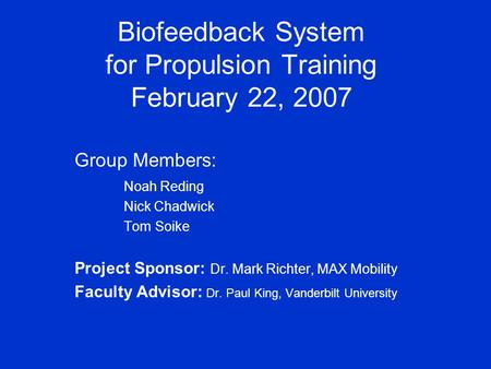Biofeedback System for Propulsion Training February 22, 2007 Group Members: Noah Reding Nick Chadwick Tom Soike Project Sponsor: Dr. Mark Richter, MAX.