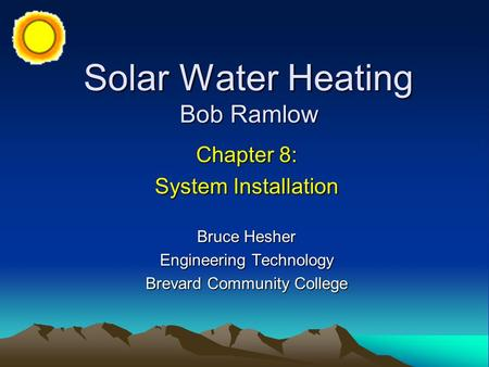 Solar Water Heating Bob Ramlow Chapter 8: System Installation Bruce Hesher Engineering Technology Brevard Community College.