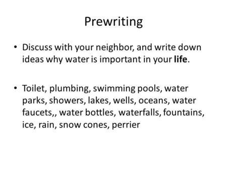 Prewriting Discuss with your neighbor, and write down ideas why water is important in your life. Toilet, plumbing, swimming pools, water parks, showers,