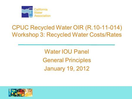 Working together. Achieving results. CPUC Recycled Water OIR (R.10-11-014) Workshop 3: Recycled Water Costs/Rates Water IOU Panel General Principles January.
