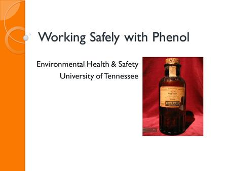 Working Safely with Phenol Environmental Health & Safety University of Tennessee.