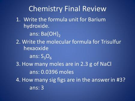 Chemistry Final Review 1.Write the formula unit for Barium hydroxide. ans: Ba(OH) 2 2. Write the molecular formula for Trisulfur hexaoxide ans: S 3 O 6.