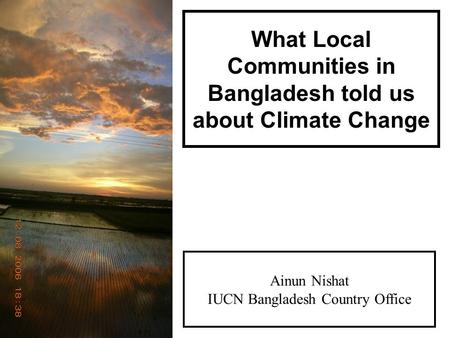 What Local Communities in Bangladesh told us about Climate Change Ainun Nishat IUCN Bangladesh Country Office.