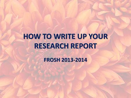 HOW TO WRITE UP YOUR RESEARCH REPORT FROSH 2013-2014.