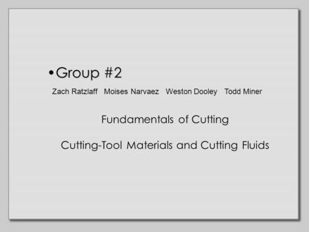 Group #2Group #2 Fundamentals of Cutting Cutting-Tool Materials and Cutting Fluids Zach Ratzlaff Moises Narvaez Weston Dooley Todd Miner.