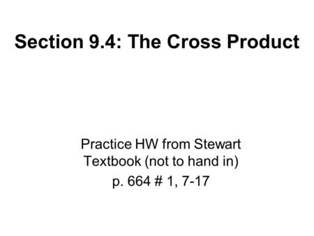 Section 9.4: The Cross Product Practice HW from Stewart Textbook (not to hand in) p. 664 # 1, 7-17.