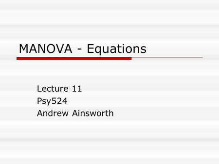 MANOVA - Equations Lecture 11 Psy524 Andrew Ainsworth.