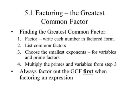 5.1 Factoring – the Greatest Common Factor Finding the Greatest Common Factor: 1.Factor – write each number in factored form. 2.List common factors 3.Choose.
