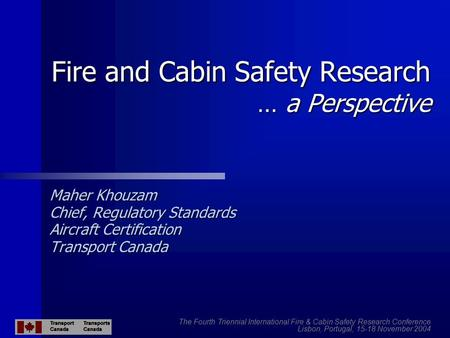 Fire and Cabin Safety Research … a Perspective Maher Khouzam Chief, Regulatory Standards Aircraft Certification Transport Canada The Fourth Triennial International.