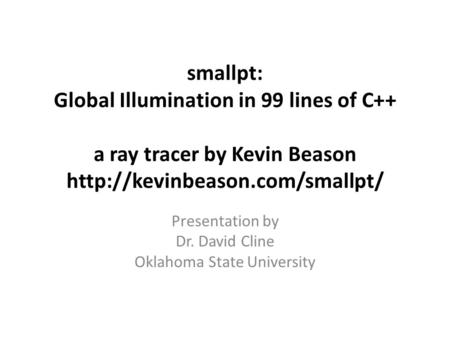 Smallpt: Global Illumination in 99 lines of C++ a ray tracer by Kevin Beason  Presentation by Dr. David Cline Oklahoma State.
