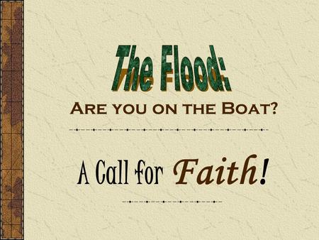 "Are you on the Boat? A Call for Faith!. Get on the Boat ! A call for Faith Promises call for Faith What is Faith? Rom.4:18-21 ""Who against hope believed."