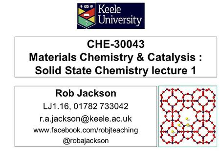 CHE-30043 Materials Chemistry & Catalysis : Solid State Chemistry lecture 1 Rob Jackson LJ1.16, 01782 733042