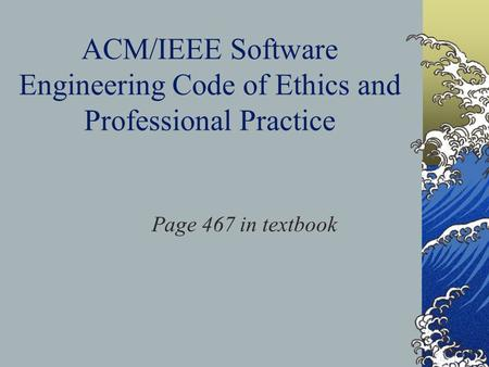 ACM/IEEE Software Engineering Code of Ethics and Professional Practice Page 467 in textbook.