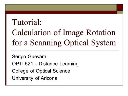 Tutorial: Calculation of Image Rotation for a Scanning Optical System Sergio Guevara OPTI 521 – Distance Learning College of Optical Science University.