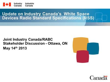 Update on Industry Canada's White Space Devices Radio Standard Specifications (RSS) Joint Industry Canada/RABC Stakeholder Discussion - Ottawa, ON May.