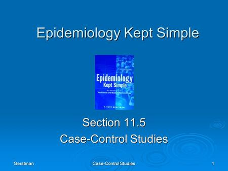 Gerstman Case-Control Studies 1 Epidemiology Kept Simple Section 11.5 Case-Control Studies.