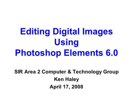 Editing Digital Images Using Photoshop Elements 6.0 SIR Area 2 Computer & Technology Group Ken Haley April 17, 2008.