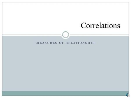 MEASURES OF RELATIONSHIP Correlations. Key Concepts Pearson Correlation  interpretation  limits  computation  graphing Factors that affect the Pearson.