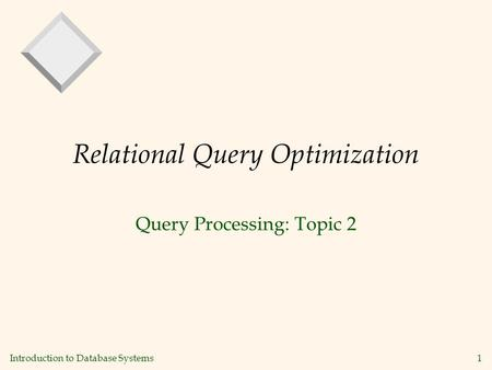 Introduction to Database Systems1 Relational Query Optimization Query Processing: Topic 2.
