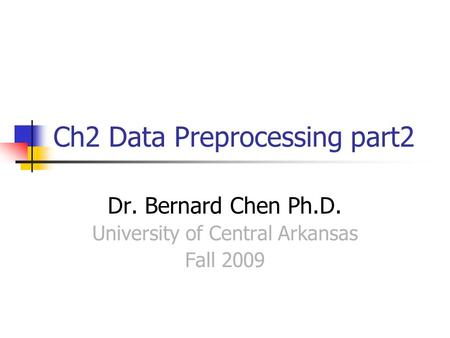 Ch2 Data Preprocessing part2 Dr. Bernard Chen Ph.D. University of Central Arkansas Fall 2009.