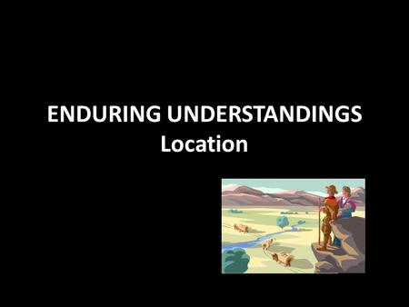 ENDURING UNDERSTANDINGS Location. LOCATION, MOVEMENT, MIGRATION Location – a place or position Movement – the act of changing place or position Migration.