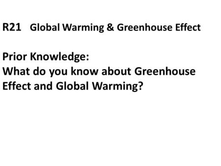 R21 Global Warming & Greenhouse Effect Prior Knowledge: What do you know about Greenhouse Effect and Global Warming?