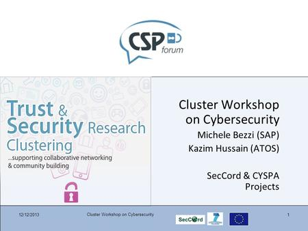 12/12/2013 Cluster Workshop on Cybersecurity 1 Michele Bezzi (SAP) Kazim Hussain (ATOS) SecCord & CYSPA Projects.