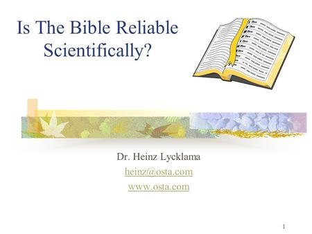 1 Is The Bible Reliable Scientifically? Dr. Heinz Lycklama