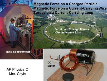 -Magnetic Force on a Charged Particle -Magnetic Force on a Current-Carrying Wire -Torque on a Current-Carrying Loop Fermi Lab, Chicago Illinois Circumference.