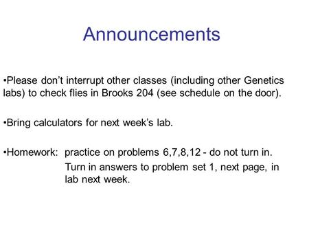 Announcements Please don't interrupt other classes (including other Genetics labs) to check flies in Brooks 204 (see schedule on the door). Bring calculators.