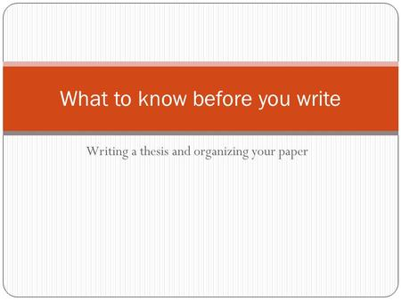 Writing a thesis and organizing your paper What to know before you write.