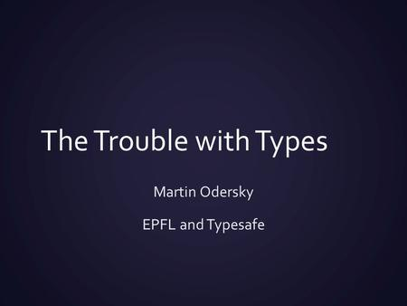 The Trouble with Types Martin Odersky EPFL and Typesafe.