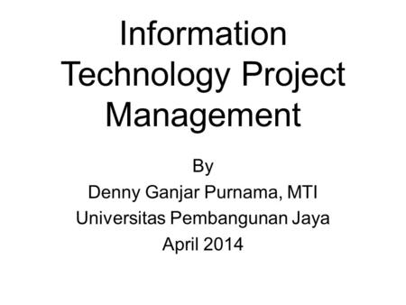 Information Technology Project Management By Denny Ganjar Purnama, MTI Universitas Pembangunan Jaya April 2014.