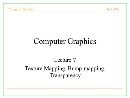 Computer Graphics Inf4/MSc Computer Graphics Lecture 7 Texture Mapping, Bump-mapping, Transparency.