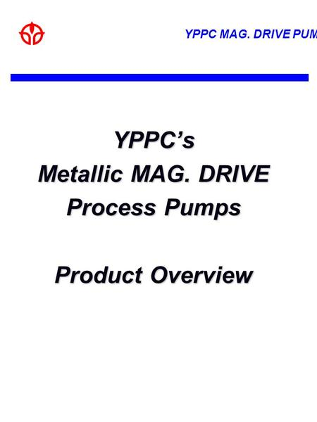 YPPC's Metallic MAG. DRIVE Process Pumps Product Overview.