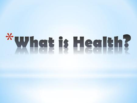 "* Scientists in the past defined HEALTH simply as an absence of disease or illness"". * Today the term ""Health"" means more than just our physical health."