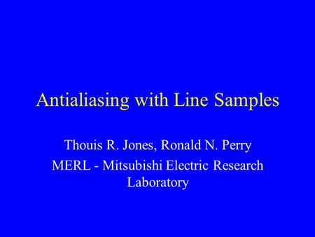 Antialiasing with Line Samples Thouis R. Jones, Ronald N. Perry MERL - Mitsubishi Electric Research Laboratory.