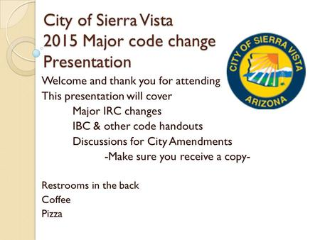 City of Sierra Vista 2015 Major code change Presentation Welcome and thank you for attending This presentation will cover Major IRC changes IBC & other.