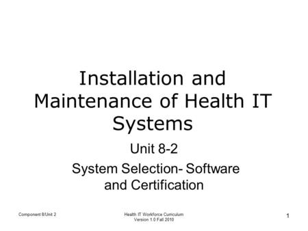 Installation and Maintenance of Health IT Systems Unit 8-2 System Selection- Software and Certification Component 8/Unit 2 1 Health IT Workforce Curriculum.