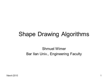 March 20101 Shape Drawing Algorithms Shmuel Wimer Bar Ilan Univ., Engineering Faculty.