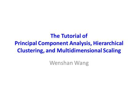 The Tutorial of Principal Component Analysis, Hierarchical Clustering, and Multidimensional Scaling Wenshan Wang.