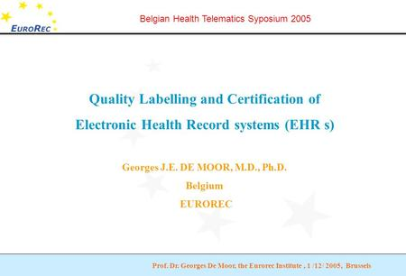 Prof. Dr. Georges De Moor, the Eurorec Institute, 1 /12/ 2005, Brussels Belgian Health Telematics Syposium 2005 Quality Labelling and Certification of.