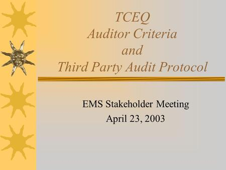 TCEQ Auditor Criteria and Third Party Audit Protocol EMS Stakeholder Meeting April 23, 2003.