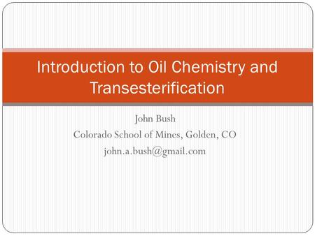 John Bush Colorado School of Mines, Golden, CO Introduction to Oil Chemistry and Transesterification.
