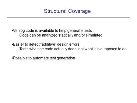 "Structural Coverage Verilog code is available to help generate tests o Code can be analyzed statically and/or simulated Easier to detect ""additive"" design."