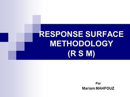 RESPONSE SURFACE METHODOLOGY (R S M) Par Mariam MAHFOUZ.