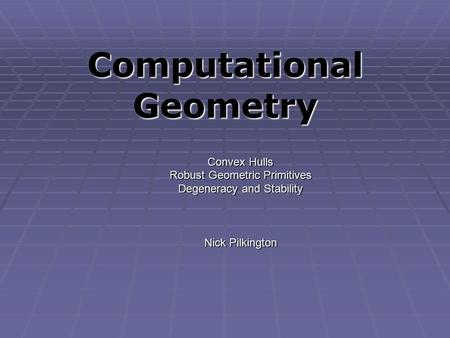 Computational Geometry Convex Hulls Robust Geometric Primitives Degeneracy and Stability Nick Pilkington.