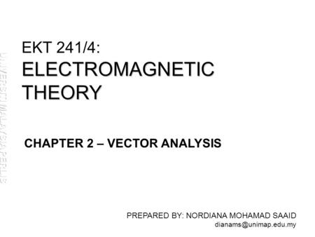 ELECTROMAGNETIC THEORY EKT 241/4: ELECTROMAGNETIC THEORY PREPARED BY: NORDIANA MOHAMAD SAAID CHAPTER 2 – VECTOR ANALYSIS.