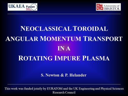 N EOCLASSICAL T OROIDAL A NGULAR M OMENTUM T RANSPORT IN A R OTATING I MPURE P LASMA S. Newton & P. Helander This work was funded jointly by EURATOM and.